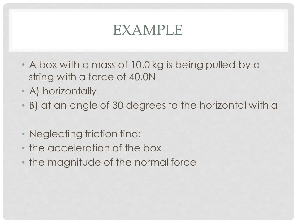EXAMPLE A box with a mass of 10.0 kg is being pulled by a string with a force of 40.0N A) horizontally B) at an angle of 30 degrees to the horizontal with a Neglecting friction find: the acceleration of the box the magnitude of the normal force