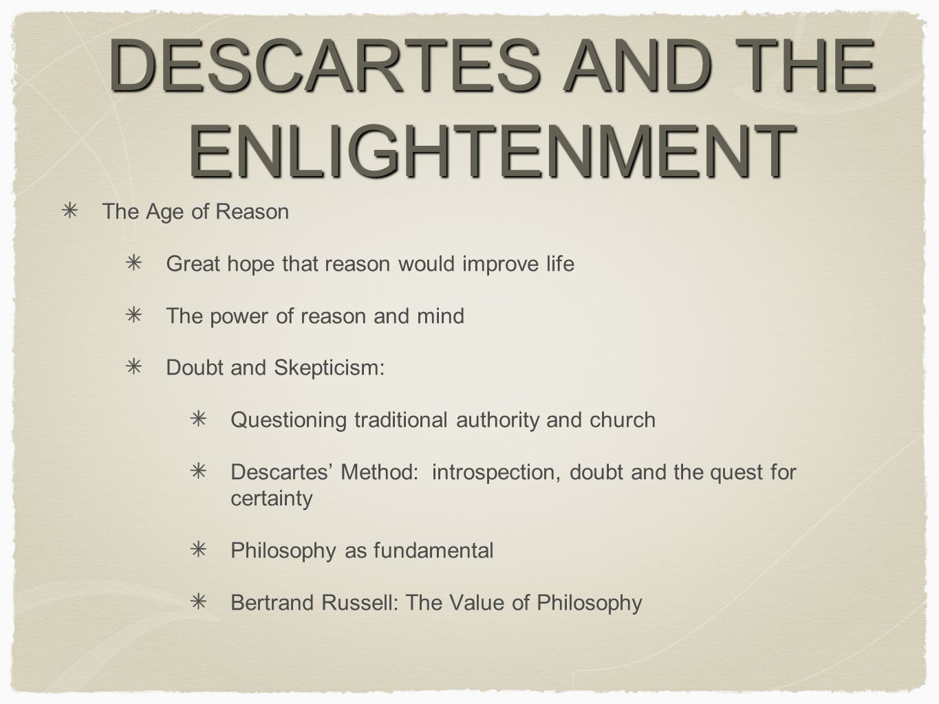 DESCARTES AND THE ENLIGHTENMENT The Age of Reason Great hope that reason would improve life The power of reason and mind Doubt and Skepticism: Questioning traditional authority and church Descartes' Method: introspection, doubt and the quest for certainty Philosophy as fundamental Bertrand Russell: The Value of Philosophy