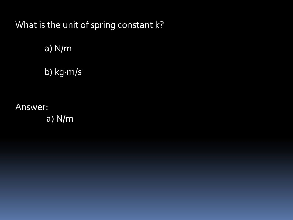 What is the unit of spring constant k a) N/m b) kg∙m/s Answer: a) N/m