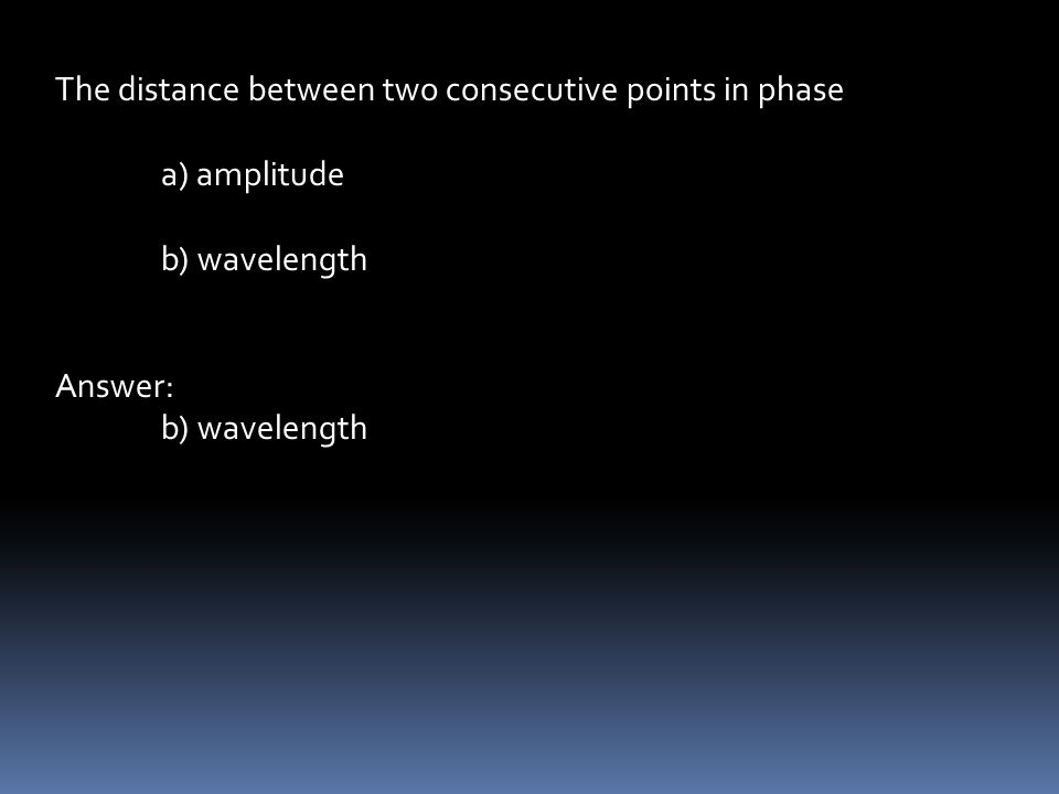 The distance between two consecutive points in phase a) amplitude b) wavelength Answer: b) wavelength