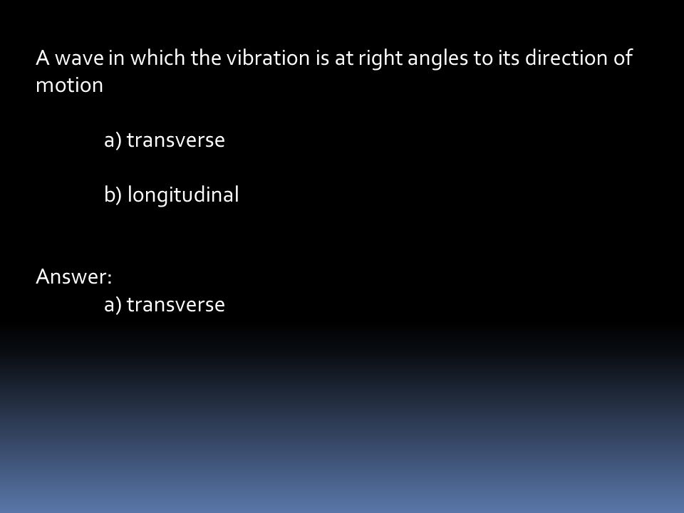 A wave in which the vibration is at right angles to its direction of motion a) transverse b) longitudinal Answer: a) transverse