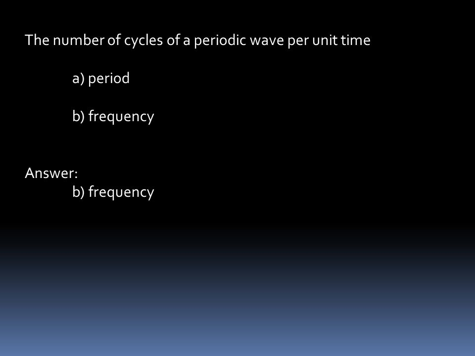 The number of cycles of a periodic wave per unit time a) period b) frequency Answer: b) frequency
