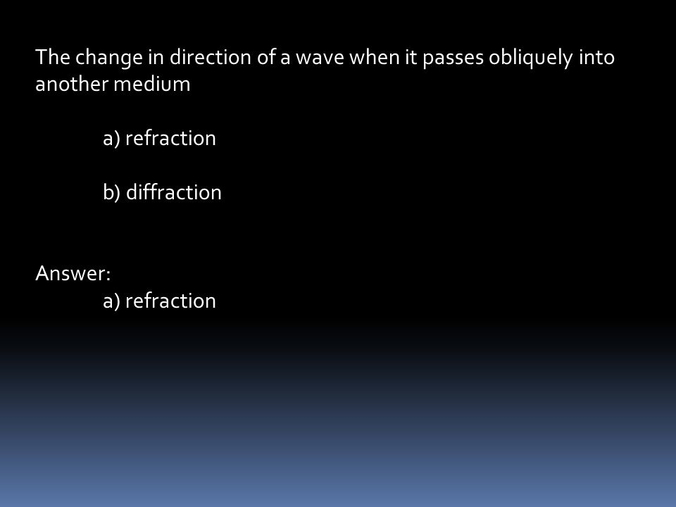 The change in direction of a wave when it passes obliquely into another medium a) refraction b) diffraction Answer: a) refraction