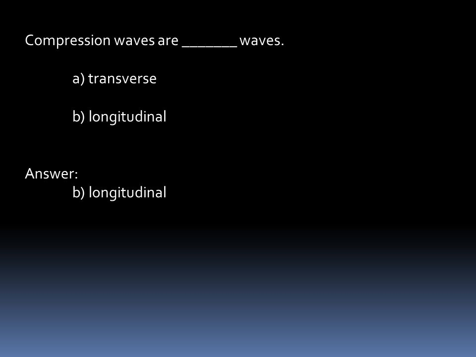 Compression waves are _______ waves. a) transverse b) longitudinal Answer: b) longitudinal