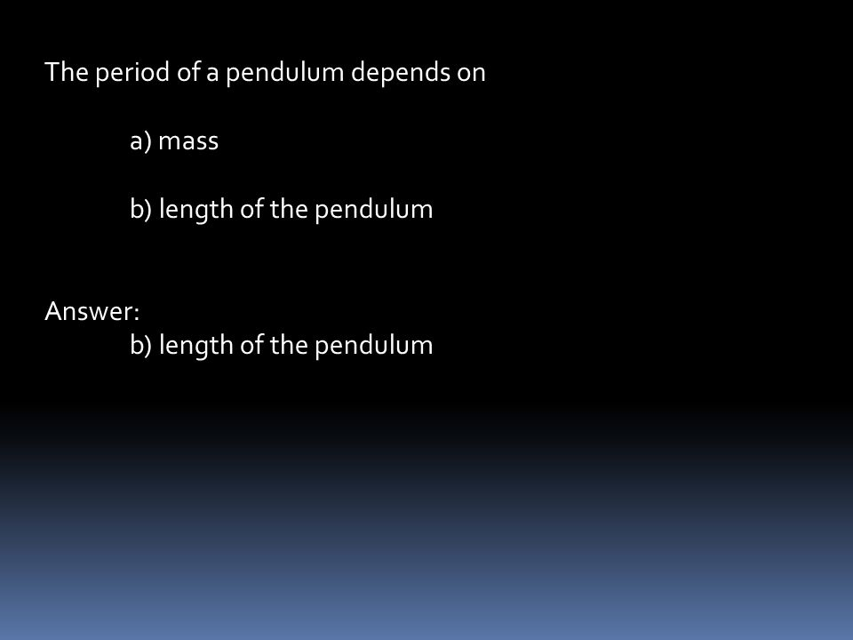 The period of a pendulum depends on a) mass b) length of the pendulum Answer: b) length of the pendulum