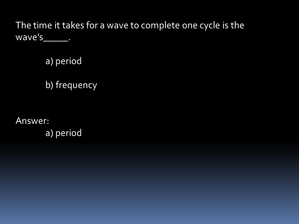 The time it takes for a wave to complete one cycle is the wave's_____.