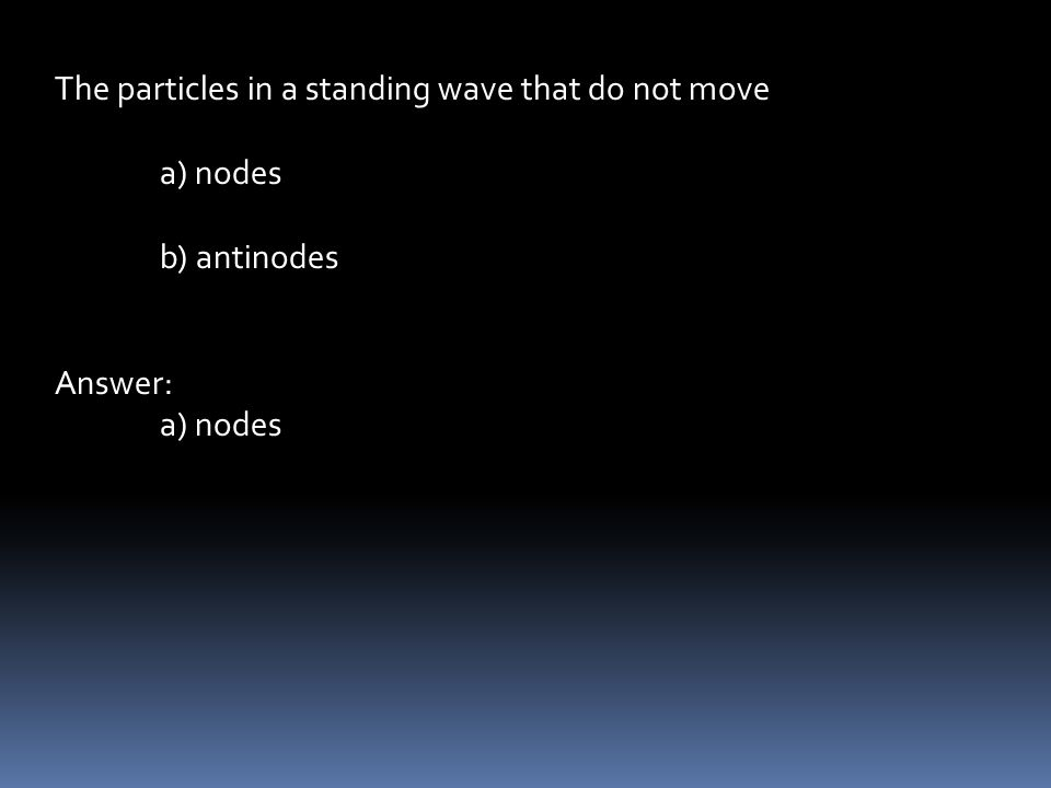 The particles in a standing wave that do not move a) nodes b) antinodes Answer: a) nodes