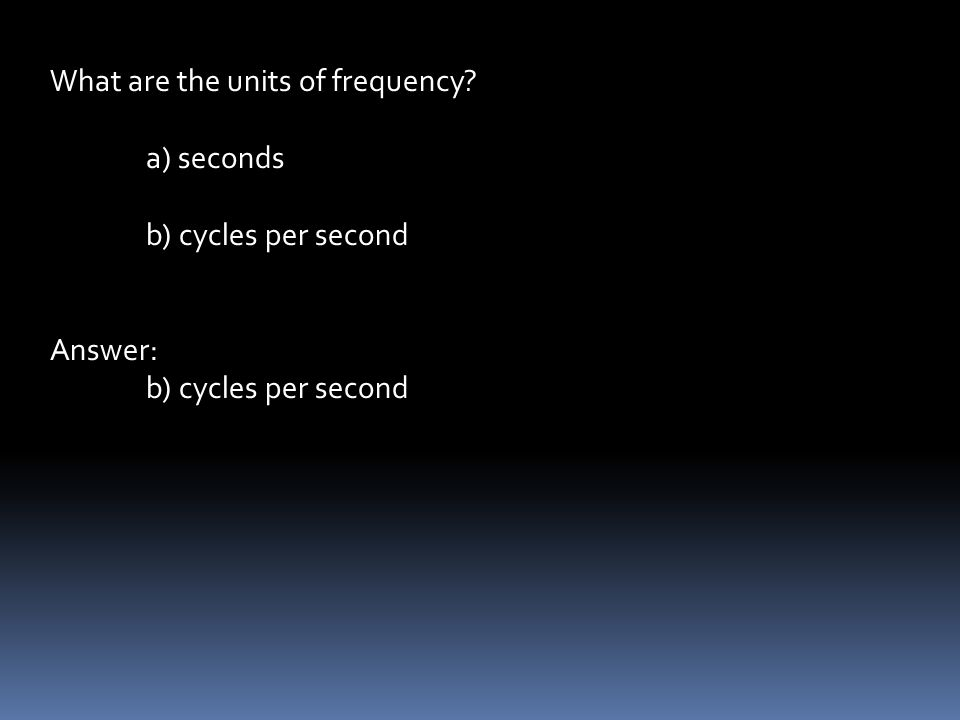 What are the units of frequency a) seconds b) cycles per second Answer: b) cycles per second