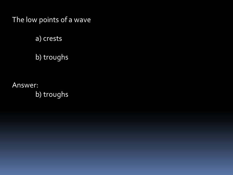 The low points of a wave a) crests b) troughs Answer: b) troughs