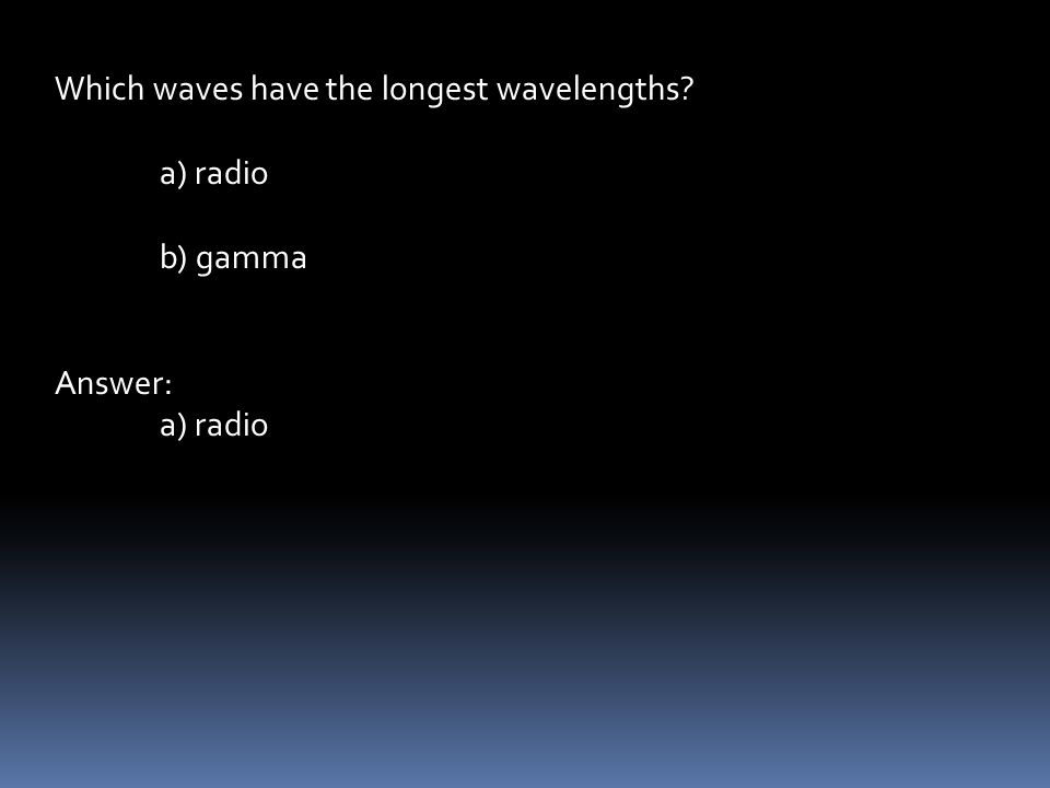 Which waves have the longest wavelengths a) radio b) gamma Answer: a) radio