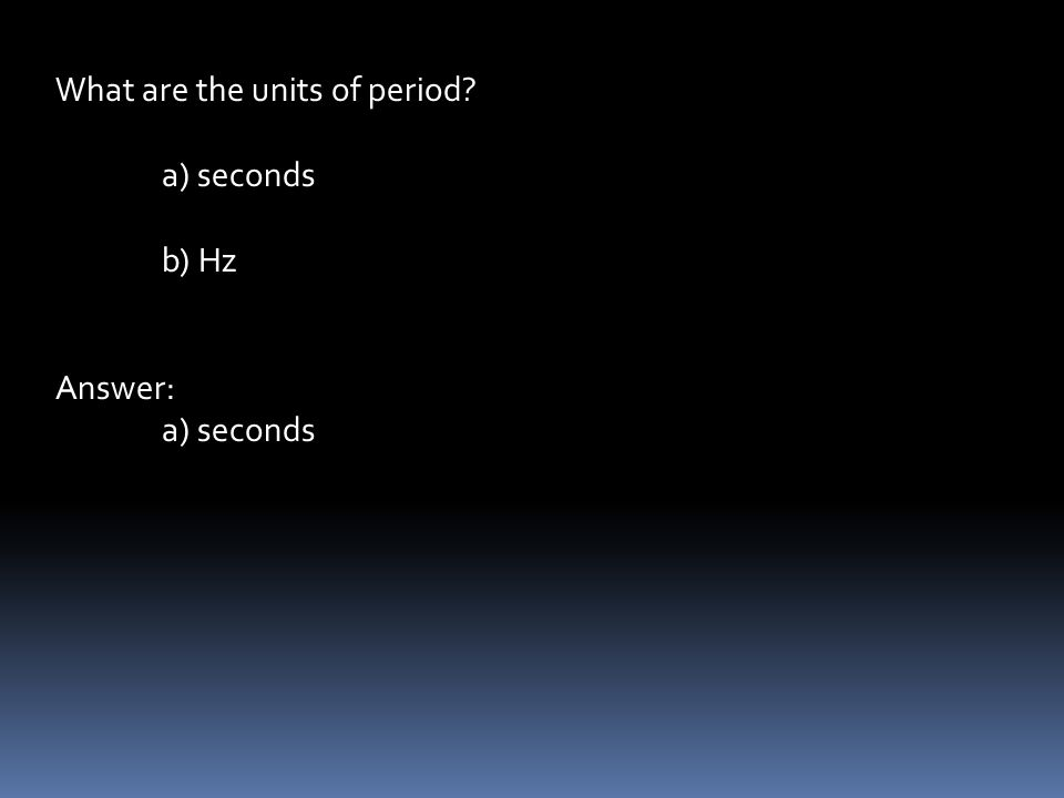What are the units of period a) seconds b) Hz Answer: a) seconds