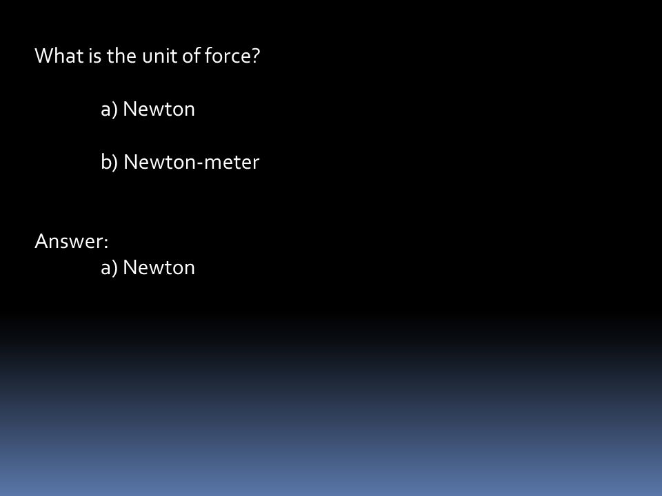 What is the unit of force a) Newton b) Newton-meter Answer: a) Newton