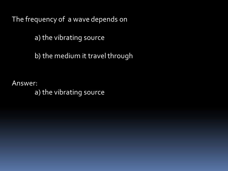 The frequency of a wave depends on a) the vibrating source b) the medium it travel through Answer: a) the vibrating source