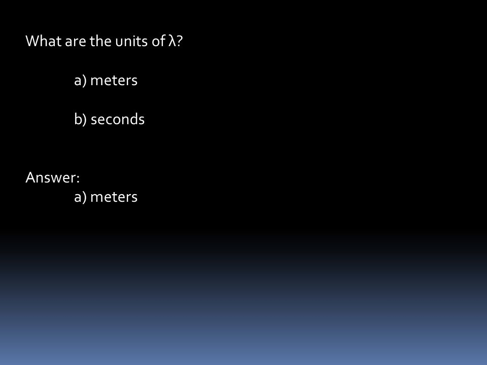 What are the units of λ a) meters b) seconds Answer: a) meters