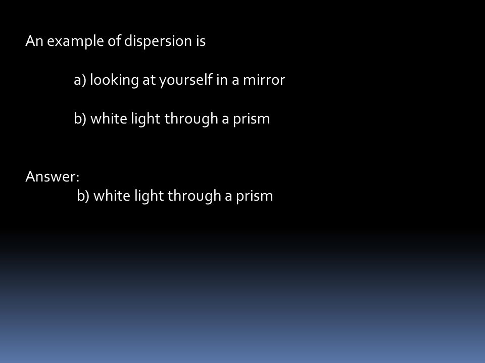 An example of dispersion is a) looking at yourself in a mirror b) white light through a prism Answer: b) white light through a prism