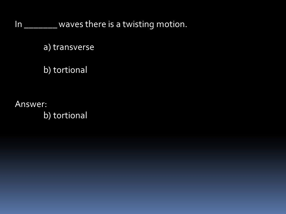 In _______ waves there is a twisting motion. a) transverse b) tortional Answer: b) tortional