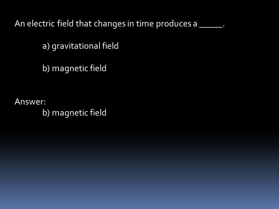 An electric field that changes in time produces a _____.