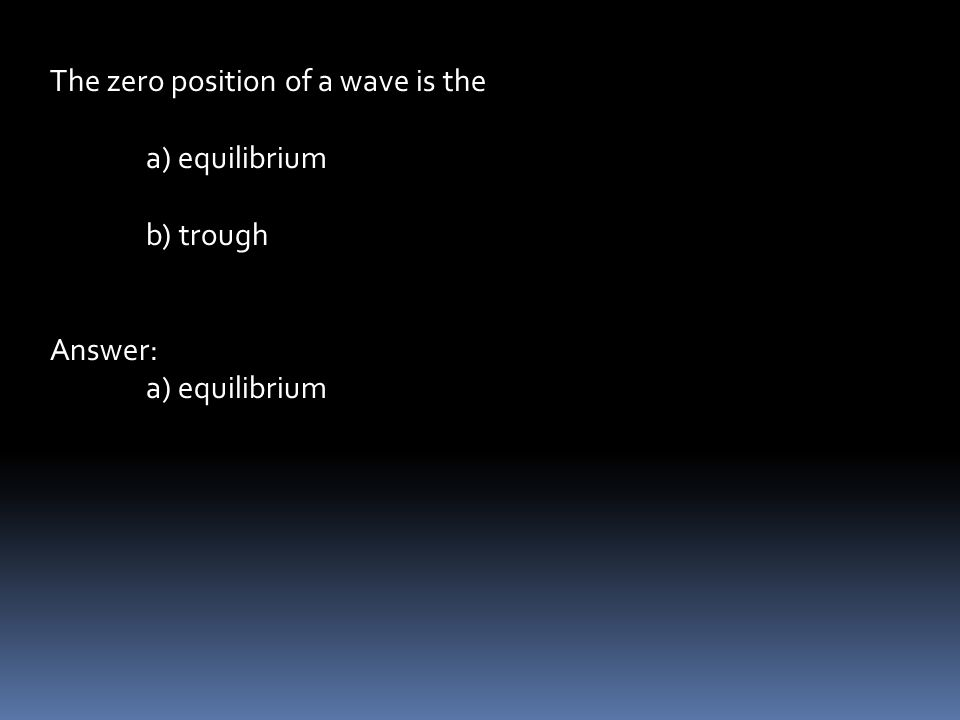 The zero position of a wave is the a) equilibrium b) trough Answer: a) equilibrium