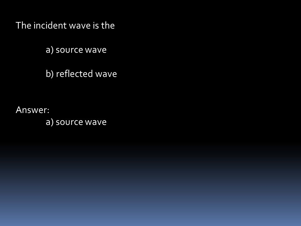 The incident wave is the a) source wave b) reflected wave Answer: a) source wave