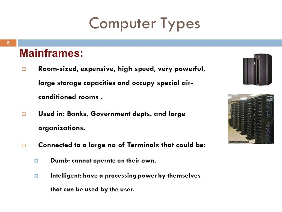 Computer Types 8  Room-sized, expensive, high speed, very powerful, large storage capacities and occupy special air- conditioned rooms.