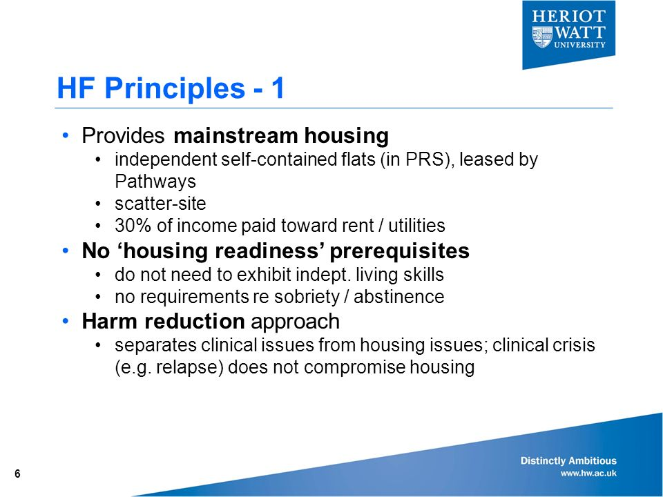 HF Principles Provides mainstream housing independent self-contained flats (in PRS), leased by Pathways scatter-site 30% of income paid toward rent / utilities No 'housing readiness' prerequisites do not need to exhibit indept.