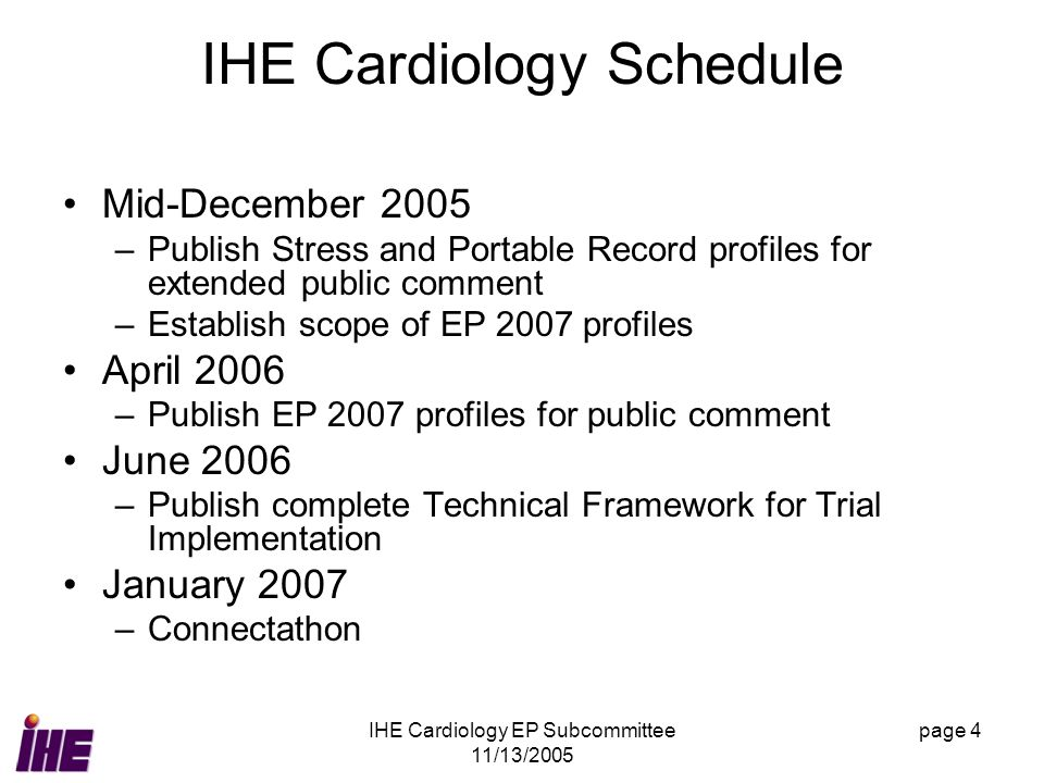 IHE Cardiology EP Subcommittee 11/13/2005 page 4 IHE Cardiology Schedule Mid-December 2005 –Publish Stress and Portable Record profiles for extended public comment –Establish scope of EP 2007 profiles April 2006 –Publish EP 2007 profiles for public comment June 2006 –Publish complete Technical Framework for Trial Implementation January 2007 –Connectathon