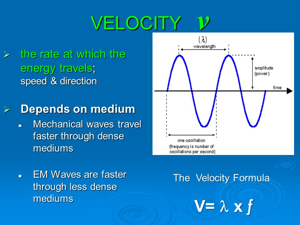 VELOCITY v  the rate at which the energy travels; speed & direction  Depends on medium Mechanical waves travel faster through dense mediums Mechanical waves travel faster through dense mediums EM Waves are faster through less dense mediums EM Waves are faster through less dense mediums The Velocity Formula V= x ƒ