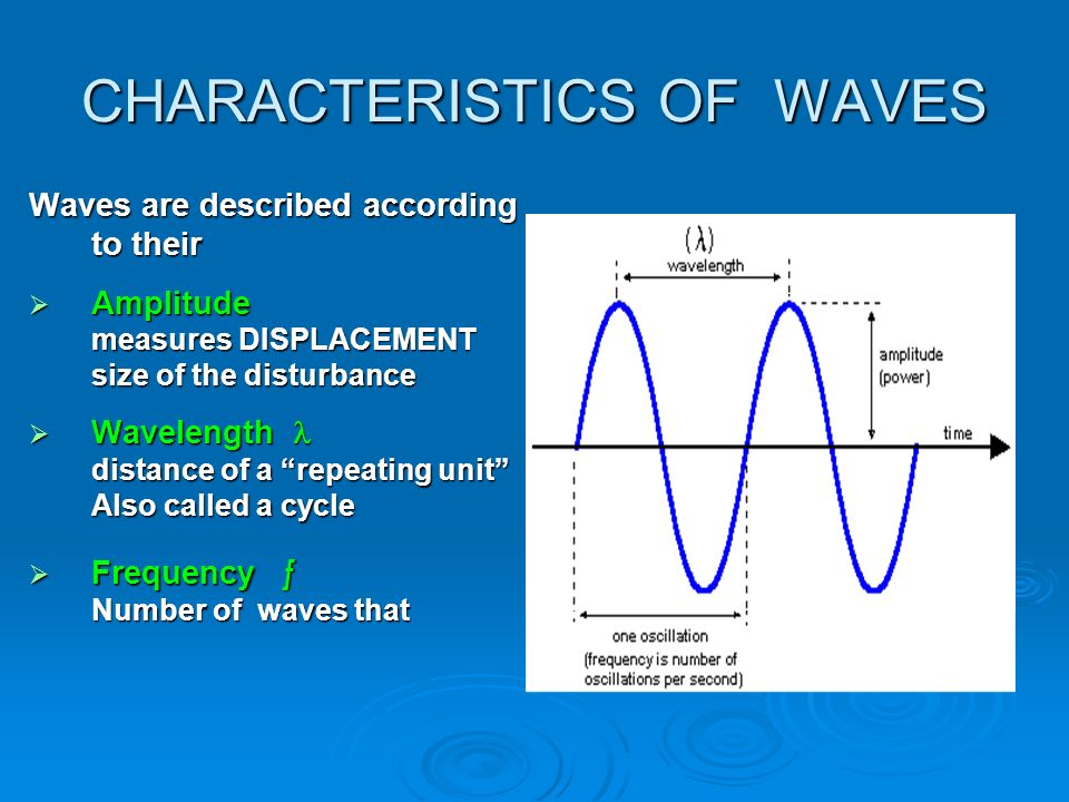 CHARACTERISTICS OF WAVES Waves are described according to their  Amplitude measures DISPLACEMENT size of the disturbance  Wavelength distance of a repeating unit Also called a cycle  Frequency ƒ Number of waves that
