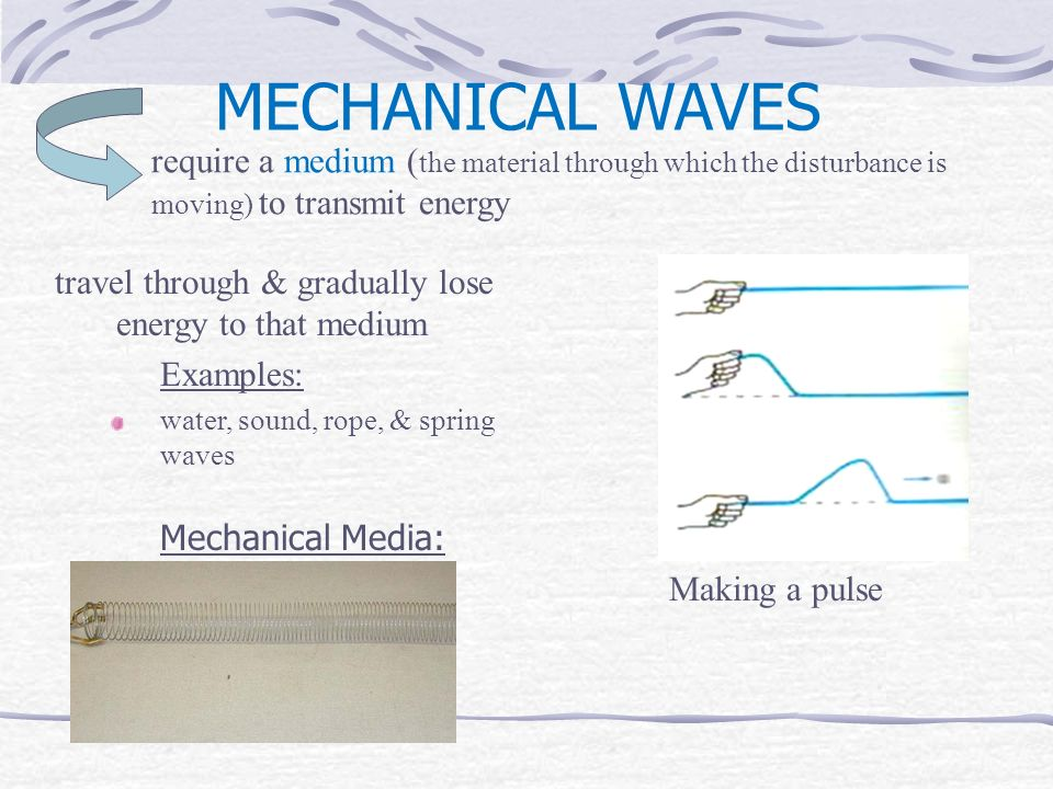 MECHANICAL WAVES travel through & gradually lose energy to that medium Examples: water, sound, rope, & spring waves Mechanical Media: water, air, rope, spring require a medium ( the material through which the disturbance is moving) to transmit energy Making a pulse