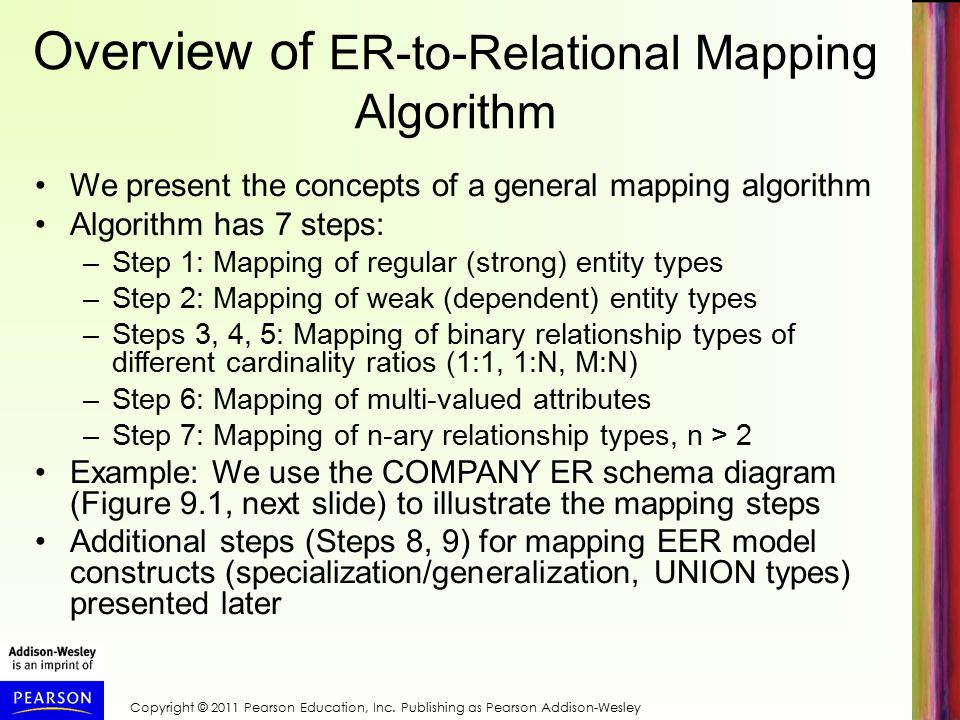 Overview of ER-to-Relational Mapping Algorithm We present the concepts of a general mapping algorithm Algorithm has 7 steps: –Step 1: Mapping of regular (strong) entity types –Step 2: Mapping of weak (dependent) entity types –Steps 3, 4, 5: Mapping of binary relationship types of different cardinality ratios (1:1, 1:N, M:N) –Step 6: Mapping of multi-valued attributes –Step 7: Mapping of n-ary relationship types, n > 2 Example: We use the COMPANY ER schema diagram (Figure 9.1, next slide) to illustrate the mapping steps Additional steps (Steps 8, 9) for mapping EER model constructs (specialization/generalization, UNION types) presented later