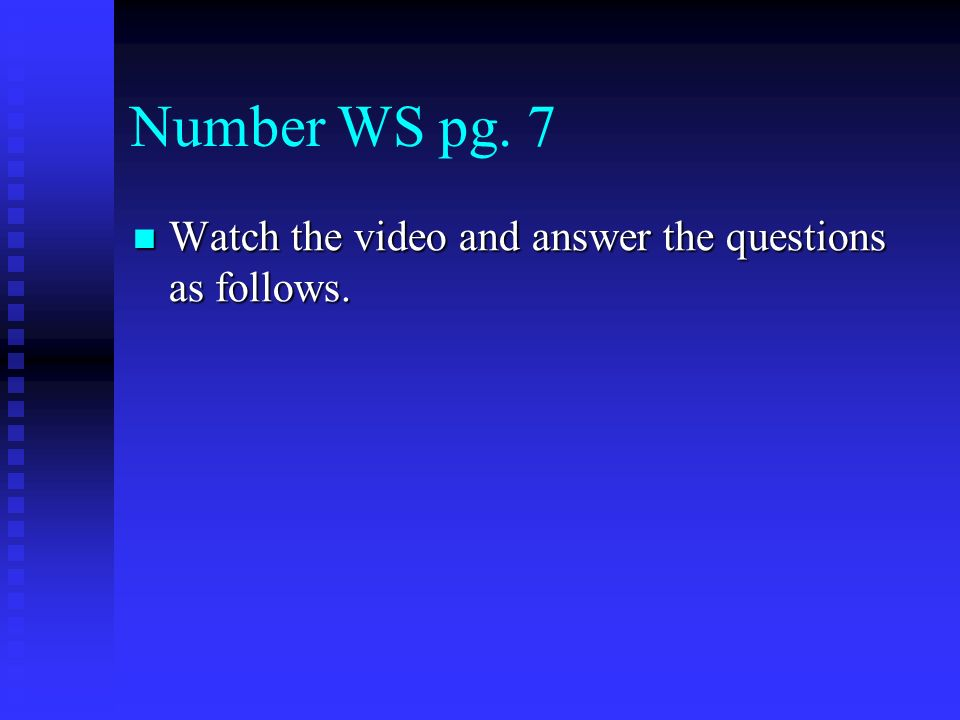 Number WS pg. 7 Watch the video and answer the questions as follows.