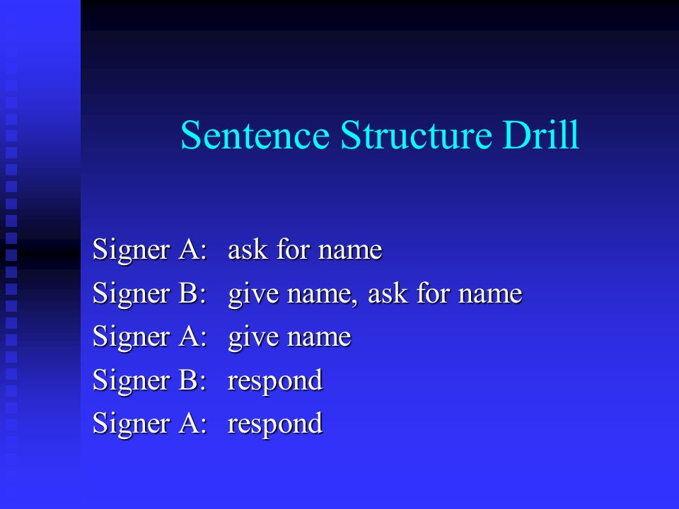 Sentence Structure Drill Signer A:ask for name Signer B:give name, ask for name Signer A:give name Signer B:respond Signer A:respond