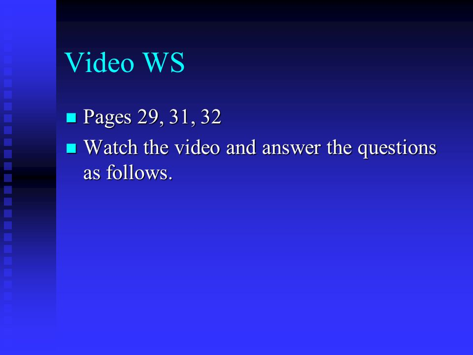 Video WS Pages 29, 31, 32 Pages 29, 31, 32 Watch the video and answer the questions as follows.