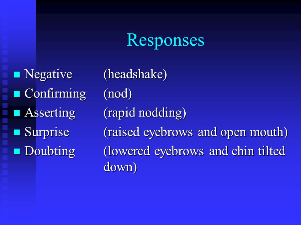 Responses Negative(headshake) Negative(headshake) Confirming(nod) Confirming(nod) Asserting(rapid nodding) Asserting(rapid nodding) Surprise(raised eyebrows and open mouth) Surprise(raised eyebrows and open mouth) Doubting(lowered eyebrows and chin tilted down) Doubting(lowered eyebrows and chin tilted down)