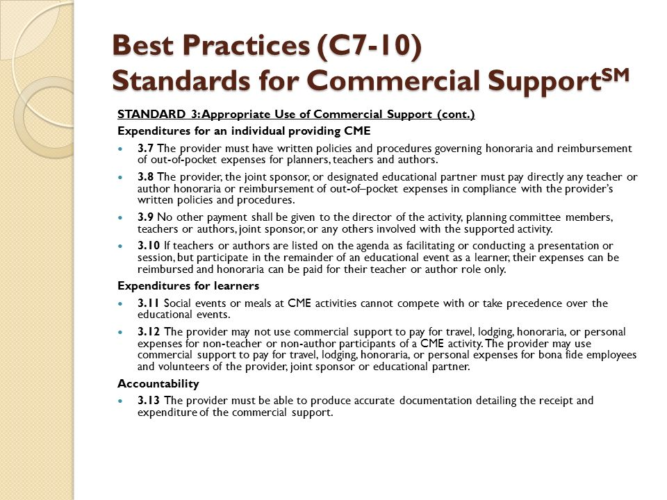 Best Practices (C7-10) Standards for Commercial Support SM STANDARD 3: Appropriate Use of Commercial Support (cont.) Expenditures for an individual providing CME 3.7 The provider must have written policies and procedures governing honoraria and reimbursement of out-of-pocket expenses for planners, teachers and authors.