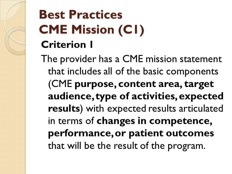 Best Practices CME Mission (C1) Criterion 1 The provider has a CME mission statement that includes all of the basic components (CME purpose, content area, target audience, type of activities, expected results) with expected results articulated in terms of changes in competence, performance, or patient outcomes that will be the result of the program.