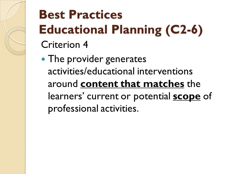 Best Practices Educational Planning (C2-6) Criterion 4 The provider generates activities/educational interventions around content that matches the learners' current or potential scope of professional activities.