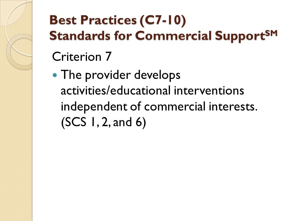 Best Practices (C7-10) Standards for Commercial Support SM Criterion 7 The provider develops activities/educational interventions independent of commercial interests.