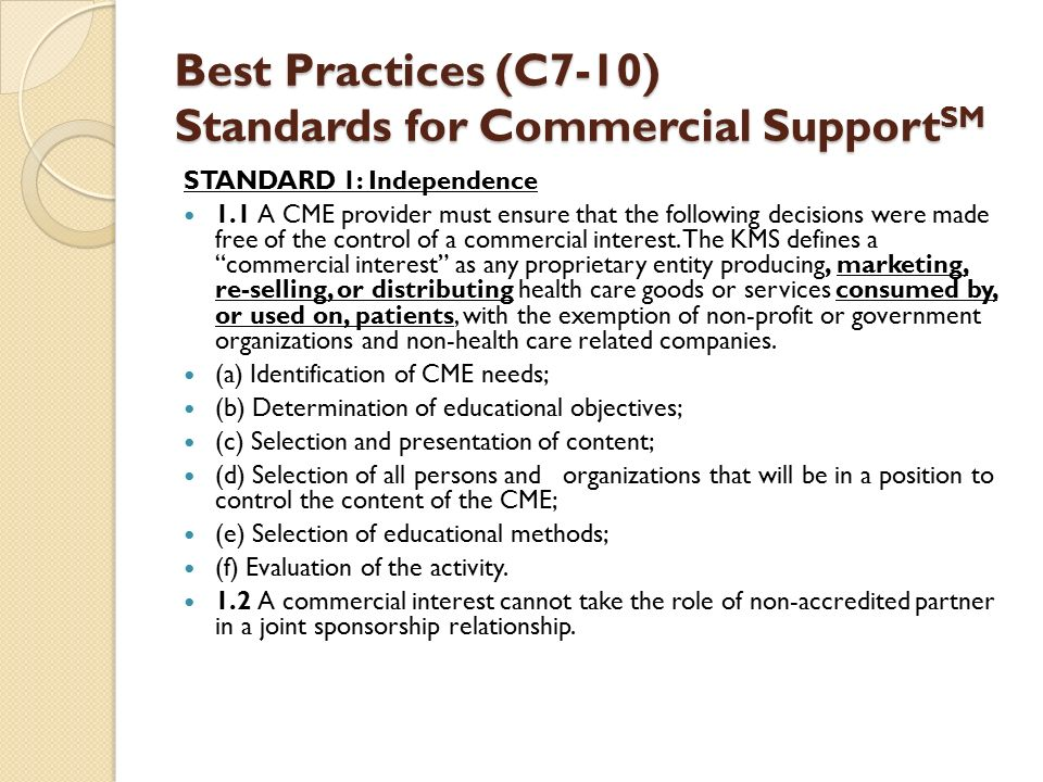 Best Practices (C7-10) Standards for Commercial Support SM STANDARD 1: Independence 1.1 A CME provider must ensure that the following decisions were made free of the control of a commercial interest.