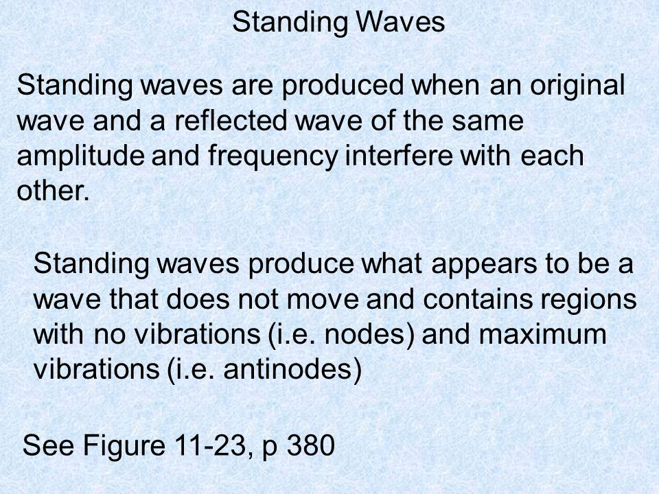 Standing Waves Standing waves are produced when an original wave and a reflected wave of the same amplitude and frequency interfere with each other.