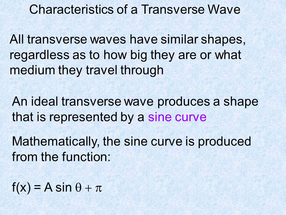 Characteristics of a Transverse Wave All transverse waves have similar shapes, regardless as to how big they are or what medium they travel through An ideal transverse wave produces a shape that is represented by a sine curve Mathematically, the sine curve is produced from the function: f(x) = A sin 