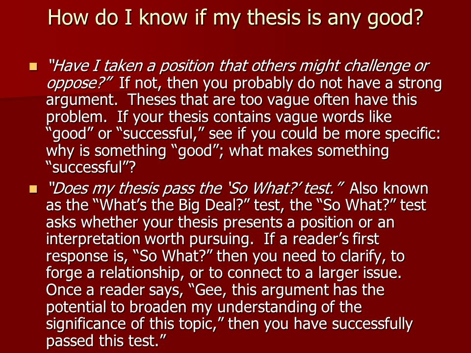 is my thesis good enough The thesis statement is that sentence or two in your text that contains the focus of your essay and tells your reader what the essay is going to be about although it is certainly possible to write a good essay without a thesis statement (many narrative essays, for example, contain only an implied thesis statement), the lack of a thesis.