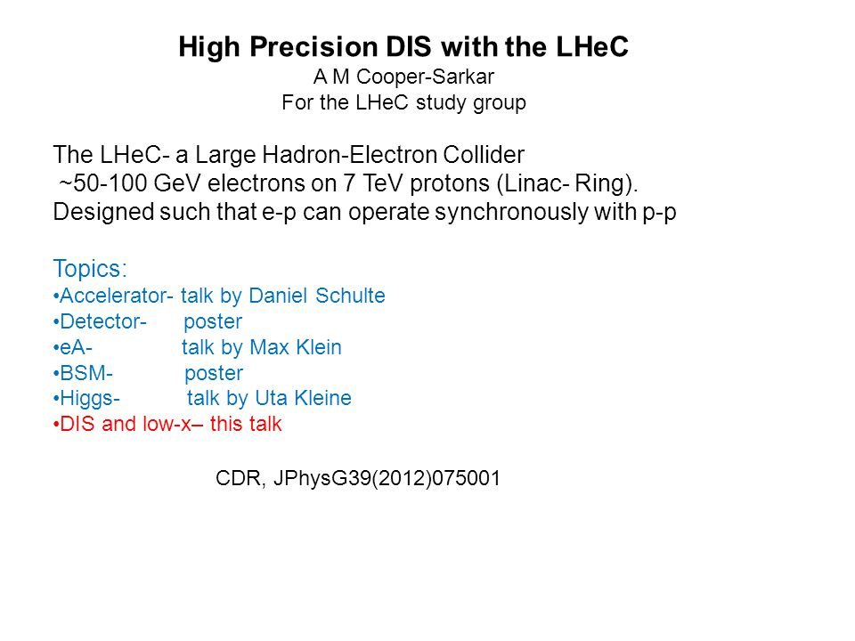 CDR, JPhysG39(2012) High Precision DIS with the LHeC A M Cooper-Sarkar For the LHeC study group The LHeC- a Large Hadron-Electron Collider ~ GeV electrons on 7 TeV protons (Linac- Ring).