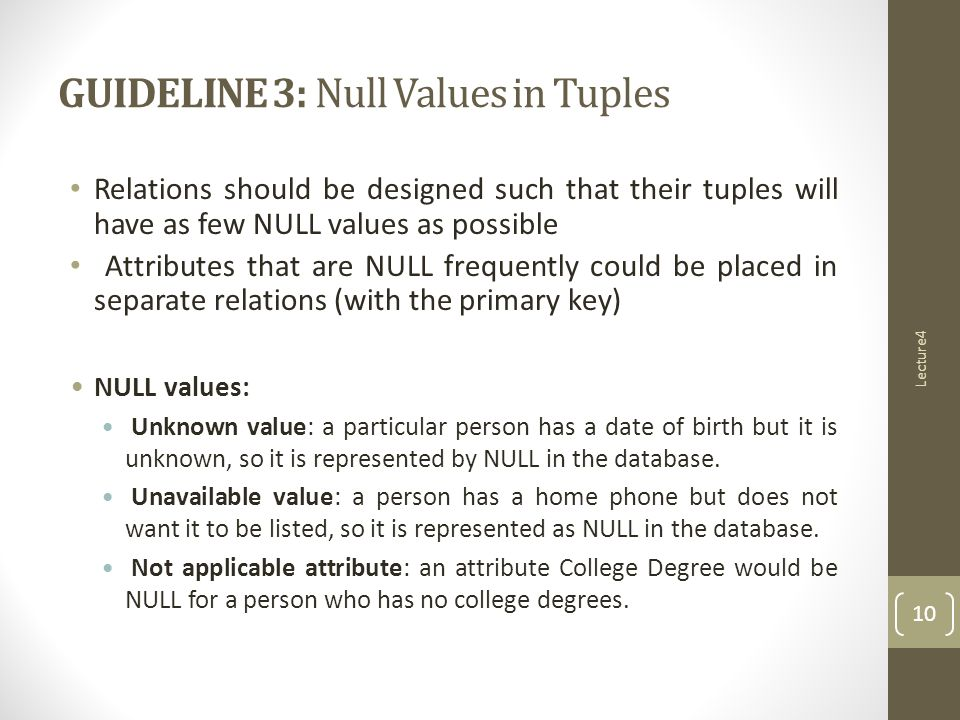 Relations should be designed such that their tuples will have as few NULL values as possible Attributes that are NULL frequently could be placed in separate relations (with the primary key) NULL values: Unknown value: a particular person has a date of birth but it is unknown, so it is represented by NULL in the database.
