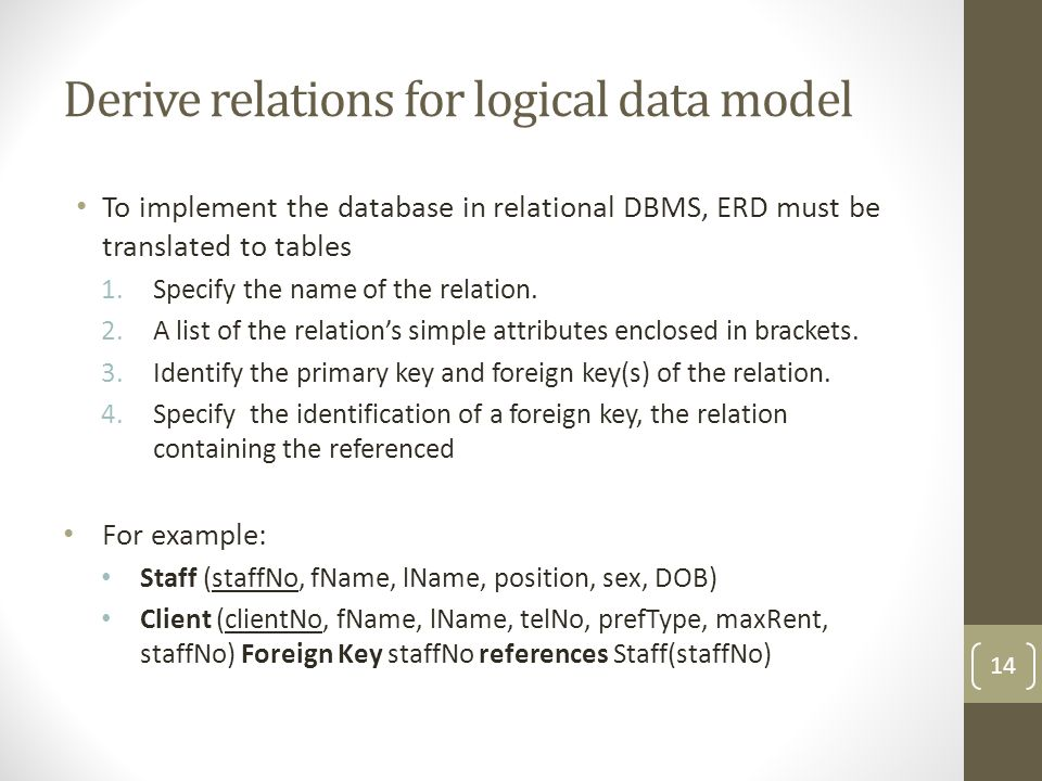 Derive relations for logical data model To implement the database in relational DBMS, ERD must be translated to tables 1.Specify the name of the relation.