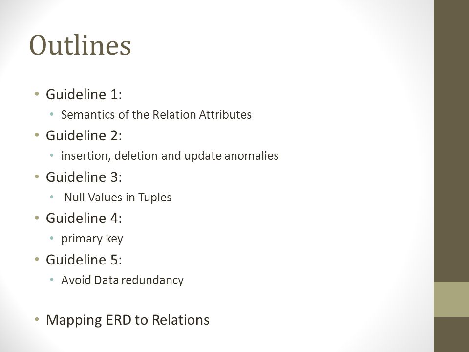 Outlines Guideline 1: Semantics of the Relation Attributes Guideline 2: insertion, deletion and update anomalies Guideline 3: Null Values in Tuples Guideline 4: primary key Guideline 5: Avoid Data redundancy Mapping ERD to Relations