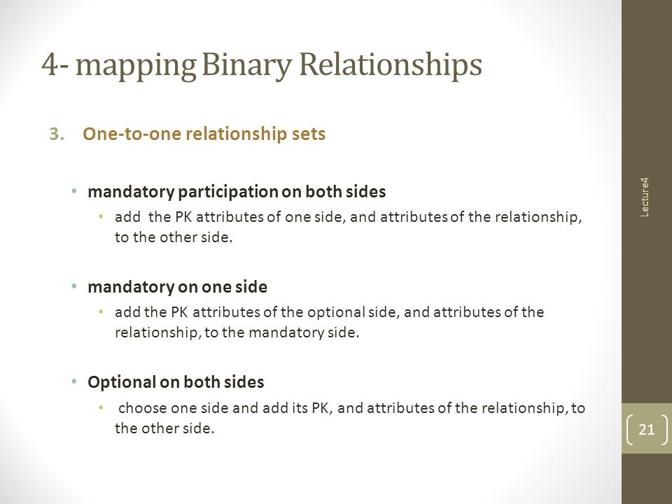 Lecture4 4- mapping Binary Relationships 3.One-to-one relationship sets mandatory participation on both sides add the PK attributes of one side, and attributes of the relationship, to the other side.