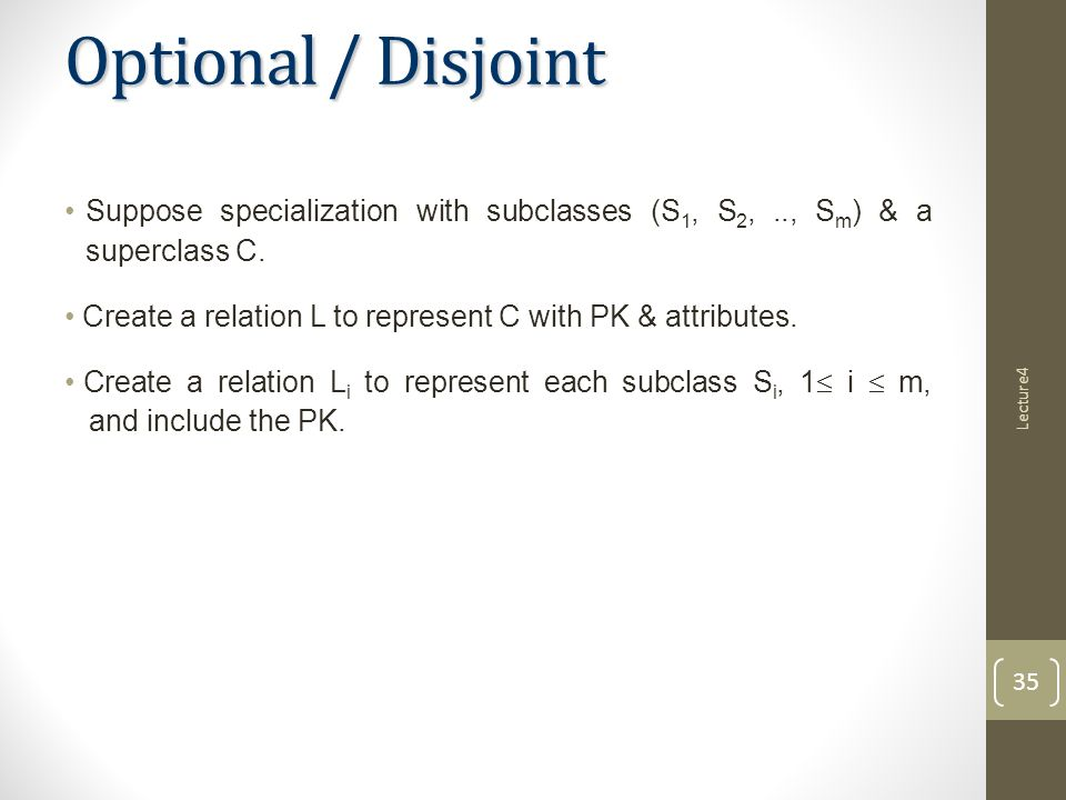 Optional / Disjoint Suppose specialization with subclasses (S 1, S 2,.., S m ) & a superclass C.