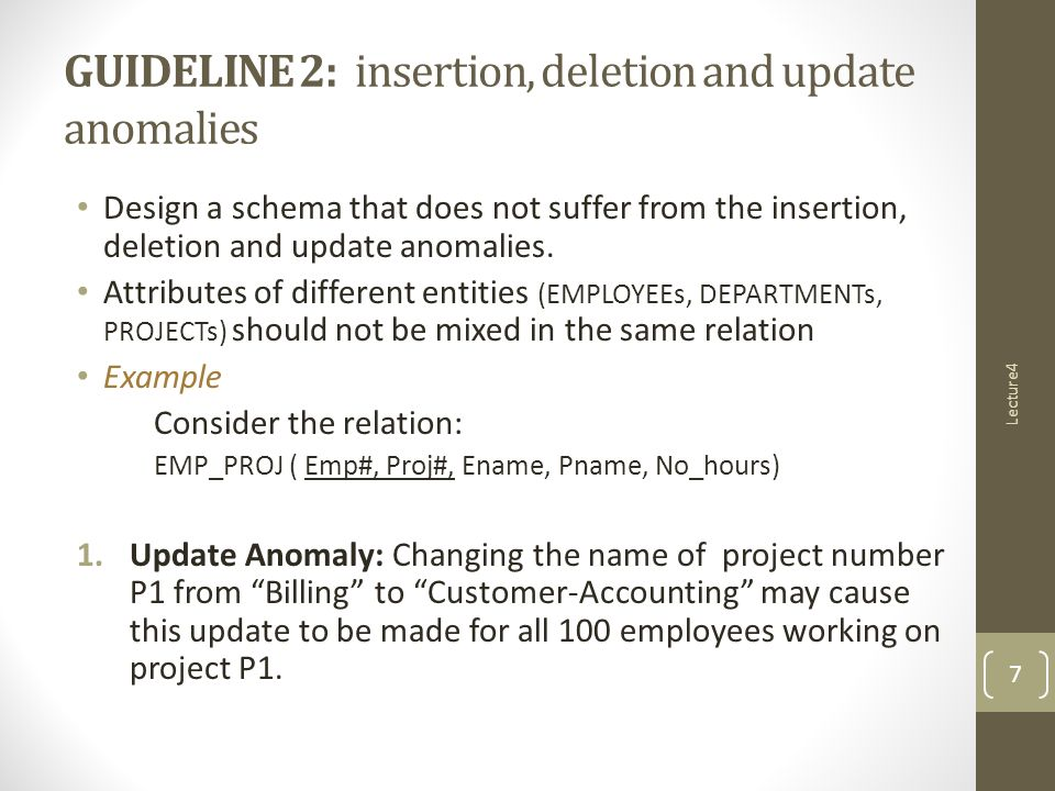 GUIDELINE 2: insertion, deletion and update anomalies Design a schema that does not suffer from the insertion, deletion and update anomalies.