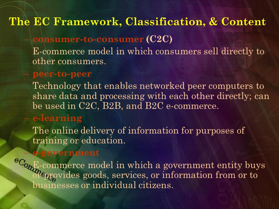 The EC Framework, Classification, & Content – consumer-to-consumer (C2C) E-commerce model in which consumers sell directly to other consumers. – peer-